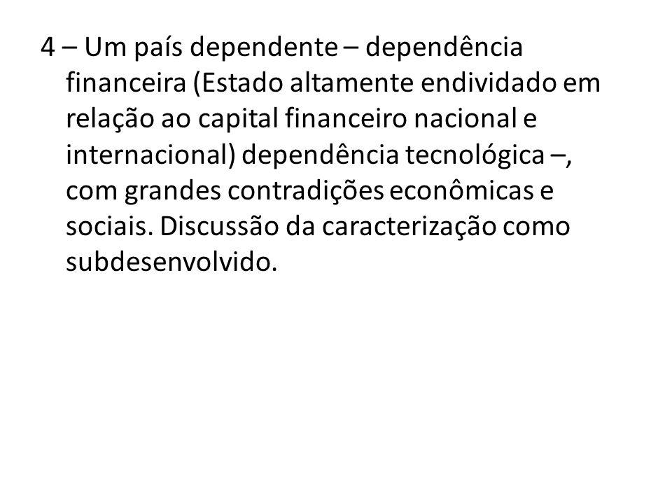 4 – Um país dependente – dependência financeira (Estado altamente endividado em relação ao capital financeiro nacional e internacional) dependência tecnológica –, com grandes contradições econômicas e sociais.