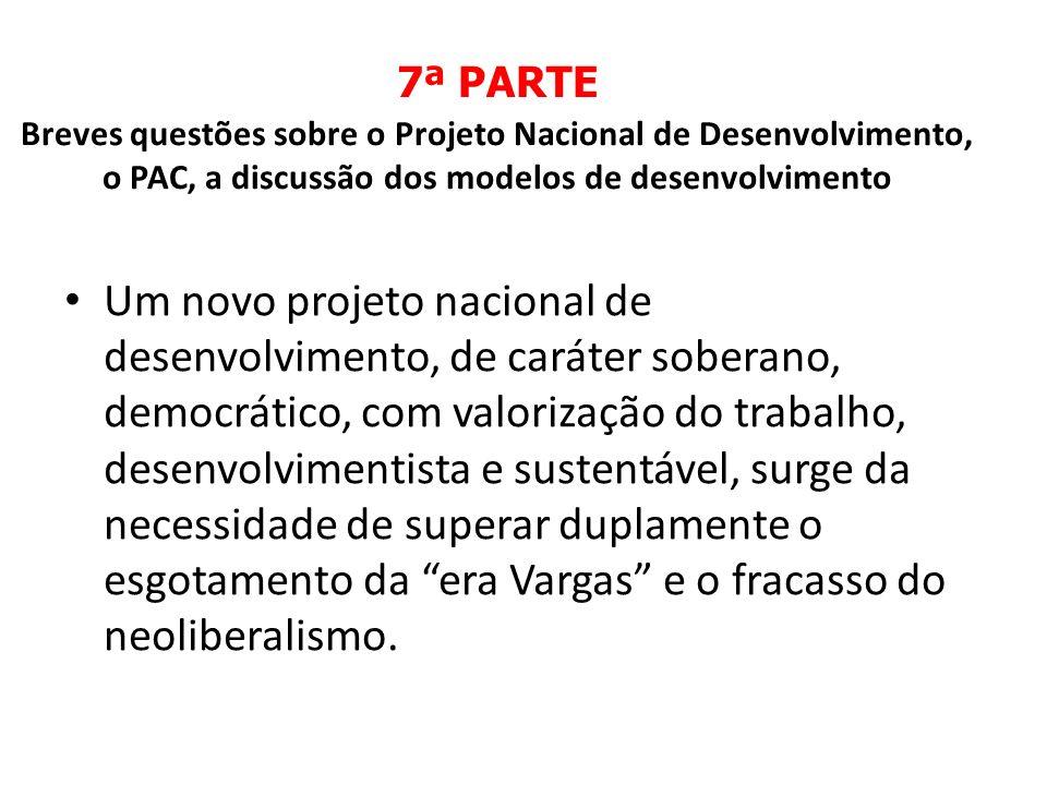 7ª PARTE Breves questões sobre o Projeto Nacional de Desenvolvimento, o PAC, a discussão dos modelos de desenvolvimento