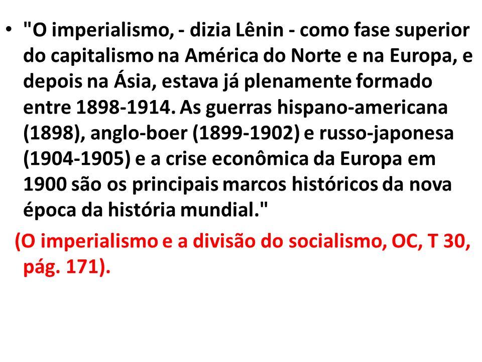 O imperialismo, - dizia Lênin - como fase superior do capitalismo na América do Norte e na Europa, e depois na Ásia, estava já plenamente formado entre 1898-1914. As guerras hispano-americana (1898), anglo-boer (1899-1902) e russo-japonesa (1904-1905) e a crise econômica da Europa em 1900 são os principais marcos históricos da nova época da história mundial.