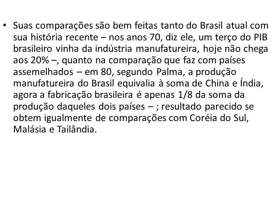 Suas comparações são bem feitas tanto do Brasil atual com sua história recente – nos anos 70, diz ele, um terço do PIB brasileiro vinha da indústria manufatureira, hoje não chega aos 20% –, quanto na comparação que faz com países assemelhados – em 80, segundo Palma, a produção manufatureira do Brasil equivalia à soma de China e Índia, agora a fabricação brasileira é apenas 1/8 da soma da produção daqueles dois países – ; resultado parecido se obtem igualmente de comparações com Coréia do Sul, Malásia e Tailândia.