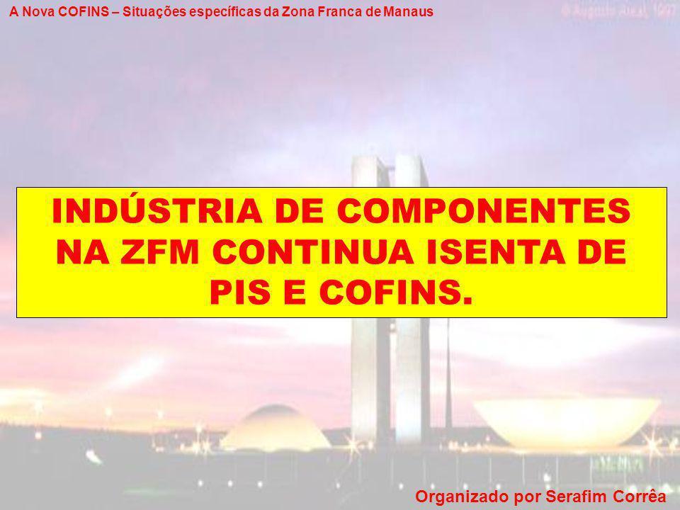 INDÚSTRIA DE COMPONENTES NA ZFM CONTINUA ISENTA DE PIS E COFINS.