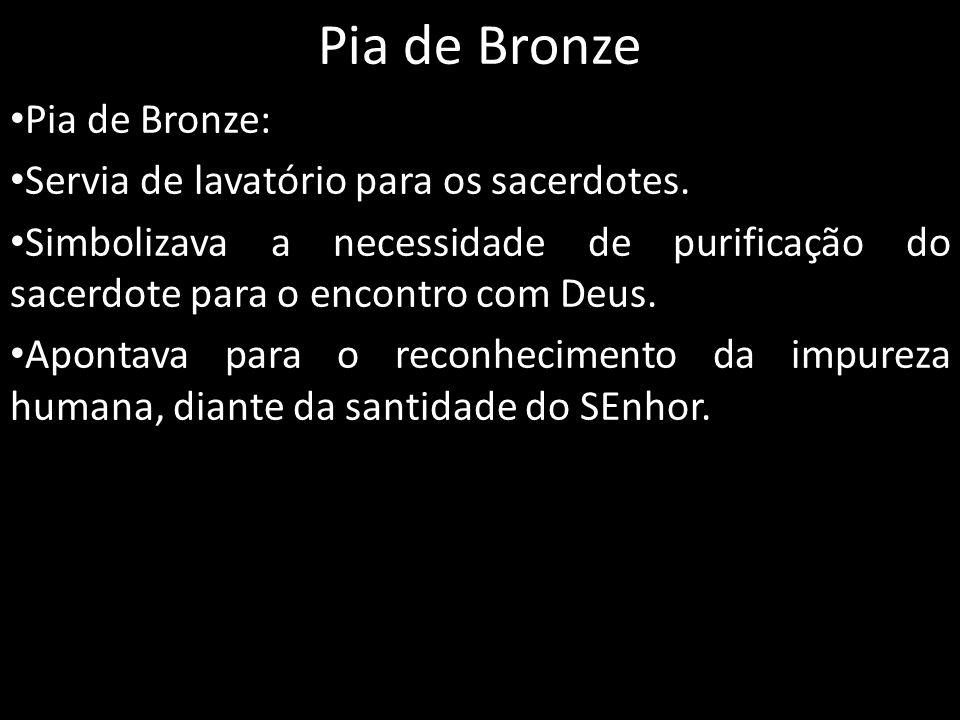 Pia de Bronze Pia de Bronze: Servia de lavatório para os sacerdotes.