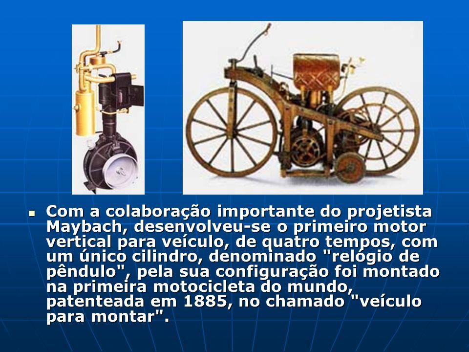 Com a colaboração importante do projetista Maybach, desenvolveu-se o primeiro motor vertical para veículo, de quatro tempos, com um único cilindro, denominado relógio de pêndulo , pela sua configuração foi montado na primeira motocicleta do mundo, patenteada em 1885, no chamado veículo para montar .