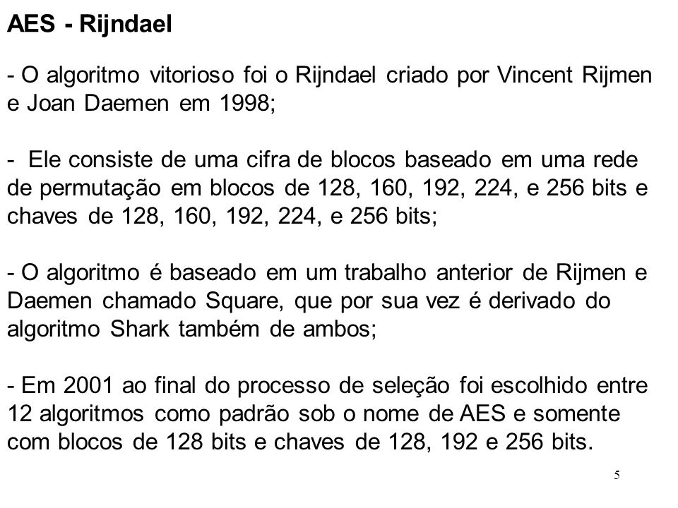AES - Rijndael O algoritmo vitorioso foi o Rijndael criado por Vincent Rijmen e Joan Daemen em 1998;