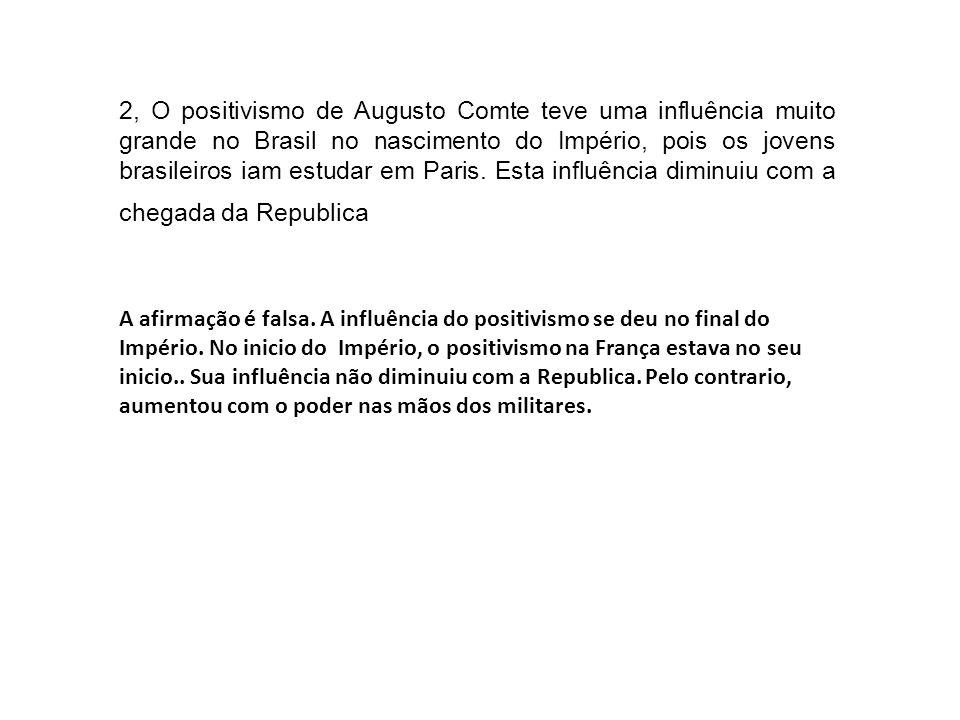2, O positivismo de Augusto Comte teve uma influência muito grande no Brasil no nascimento do Império, pois os jovens brasileiros iam estudar em Paris. Esta influência diminuiu com a chegada da Republica