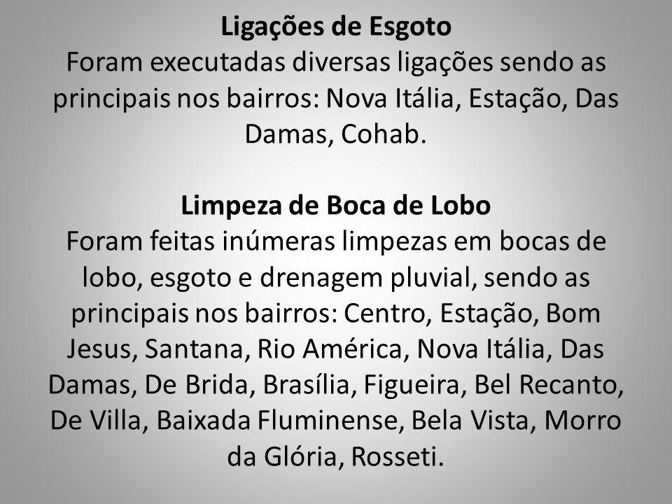 Ligações de Esgoto Foram executadas diversas ligações sendo as principais nos bairros: Nova Itália, Estação, Das Damas, Cohab.