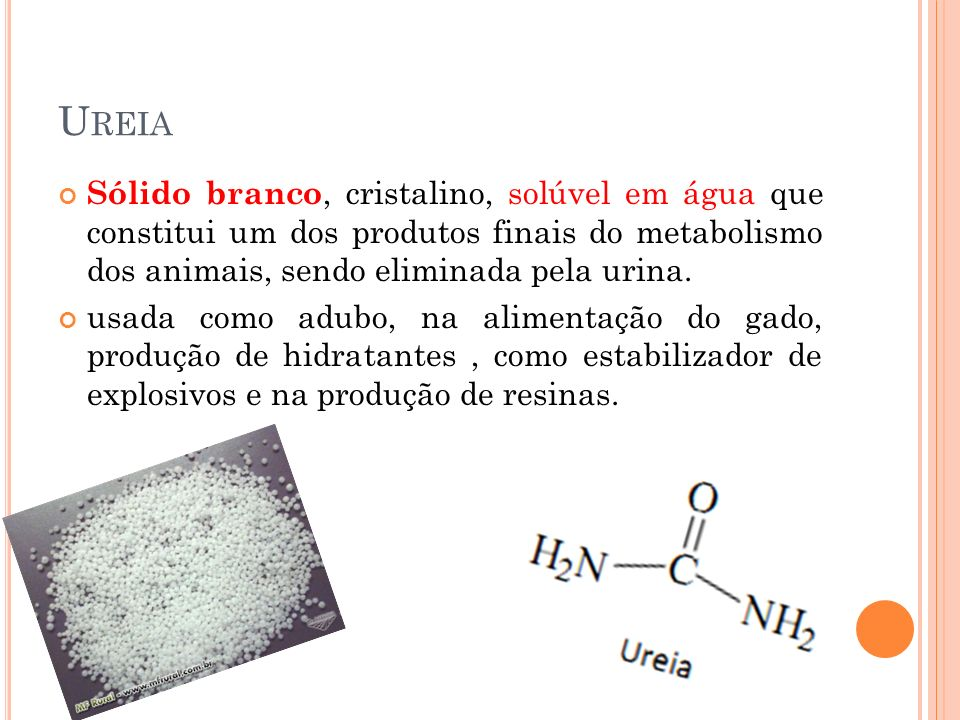 Ureia Sólido branco, cristalino, solúvel em água que constitui um dos produtos finais do metabolismo dos animais, sendo eliminada pela urina.