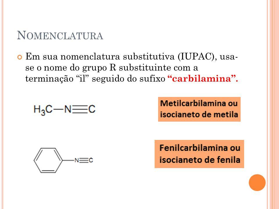 Nomenclatura Em sua nomenclatura substitutiva (IUPAC), usa- se o nome do grupo R substituinte com a terminação il seguido do sufixo carbilamina .
