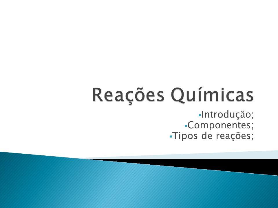 Introdução; Componentes; Tipos de reações;