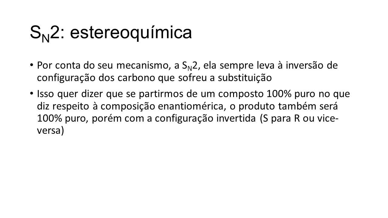 SN2: estereoquímica Por conta do seu mecanismo, a SN2, ela sempre leva à inversão de configuração dos carbono que sofreu a substituição.