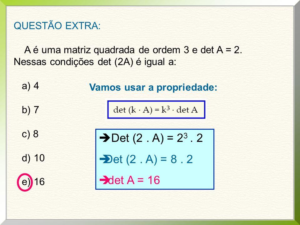 Det (2 . A) = 23 . 2 Det (2 . A) = 8 . 2 det A = 16 QUESTÃO EXTRA: