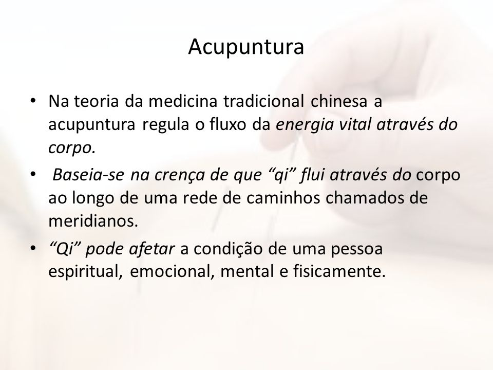 Acupuntura Na teoria da medicina tradicional chinesa a acupuntura regula o fluxo da energia vital através do corpo.
