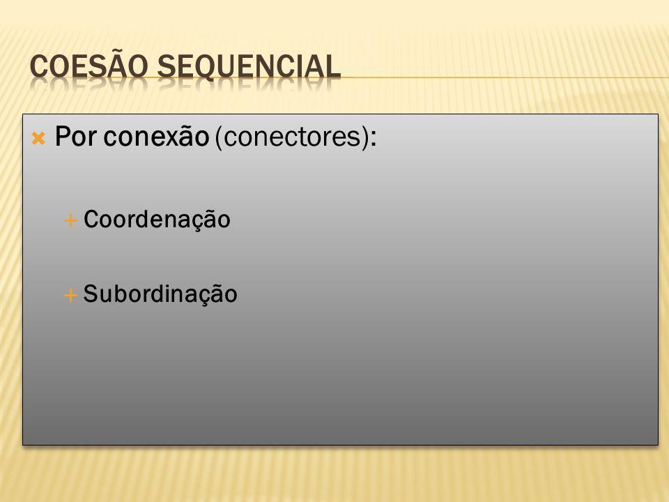 Coesão sequencial Por conexão (conectores): Coordenação Subordinação