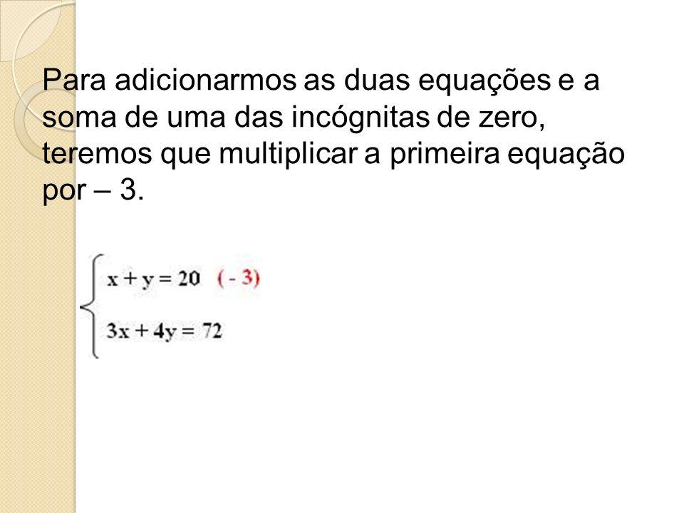 Para adicionarmos as duas equações e a soma de uma das incógnitas de zero, teremos que multiplicar a primeira equação por – 3.