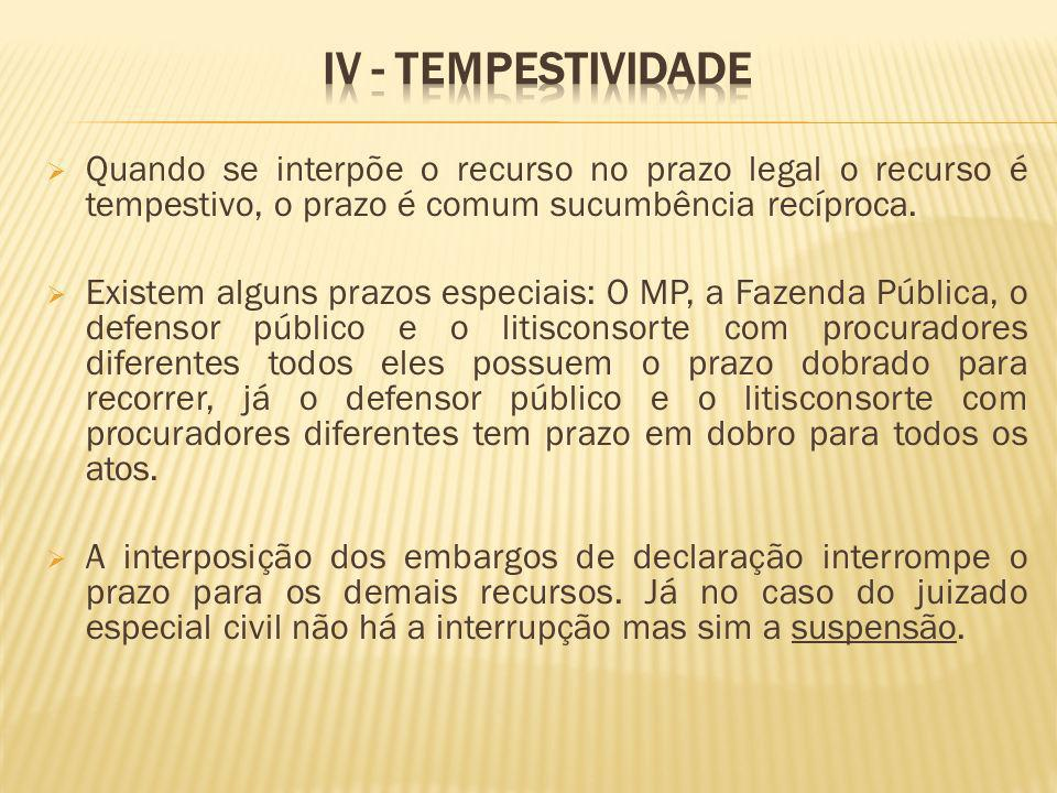 IV - Tempestividade Quando se interpõe o recurso no prazo legal o recurso é tempestivo, o prazo é comum sucumbência recíproca.