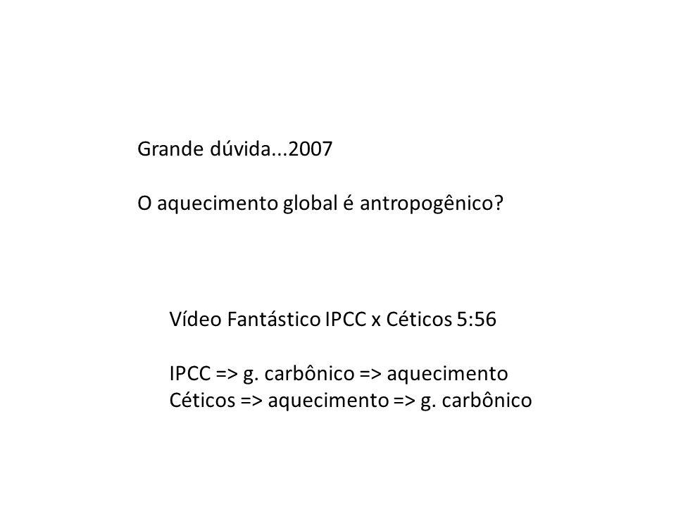 Grande dúvida...2007 O aquecimento global é antropogênico Vídeo Fantástico IPCC x Céticos 5:56. IPCC => g. carbônico => aquecimento.