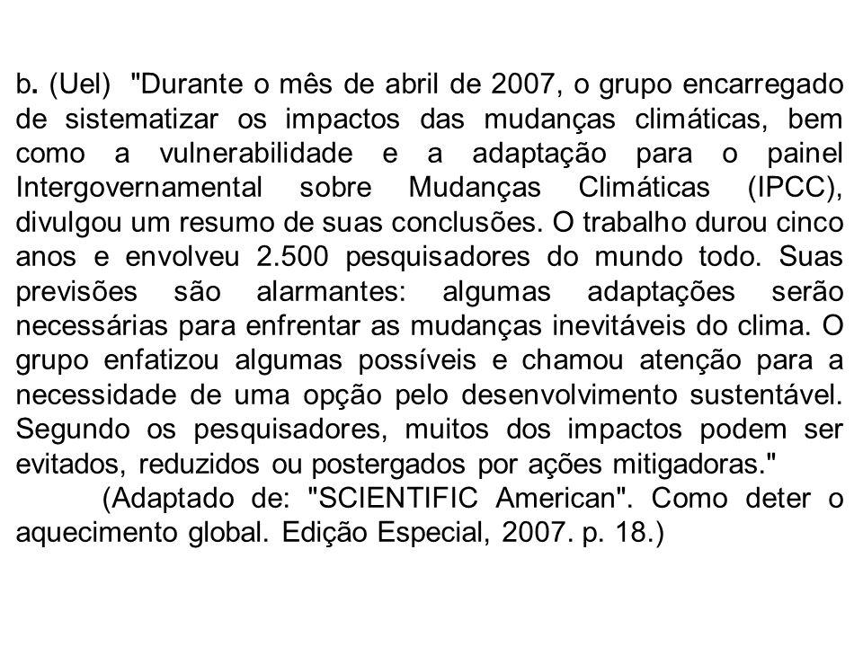 b. (Uel) Durante o mês de abril de 2007, o grupo encarregado de sistematizar os impactos das mudanças climáticas, bem como a vulnerabilidade e a adaptação para o painel Intergovernamental sobre Mudanças Climáticas (IPCC), divulgou um resumo de suas conclusões. O trabalho durou cinco anos e envolveu 2.500 pesquisadores do mundo todo. Suas previsões são alarmantes: algumas adaptações serão necessárias para enfrentar as mudanças inevitáveis do clima. O grupo enfatizou algumas possíveis e chamou atenção para a necessidade de uma opção pelo desenvolvimento sustentável. Segundo os pesquisadores, muitos dos impactos podem ser evitados, reduzidos ou postergados por ações mitigadoras.