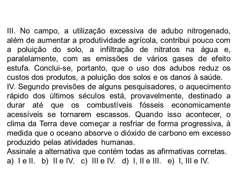 III. No campo, a utilização excessiva de adubo nitrogenado, além de aumentar a produtividade agrícola, contribui pouco com a poluição do solo, a infiltração de nitratos na água e, paralelamente, com as emissões de vários gases de efeito estufa. Conclui-se, portanto, que o uso dos adubos reduz os custos dos produtos, a poluição dos solos e os danos à saúde.