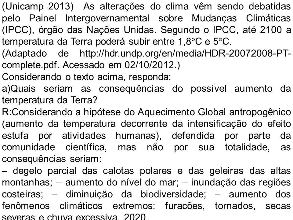 (Unicamp 2013) As alterações do clima vêm sendo debatidas pelo Painel Intergovernamental sobre Mudanças Climáticas (IPCC), órgão das Nações Unidas. Segundo o IPCC, até 2100 a temperatura da Terra poderá subir entre 1,8°C e 5°C.