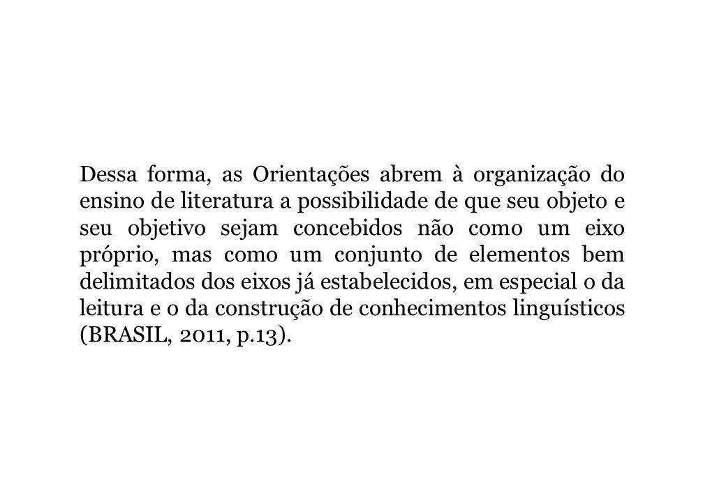 Dessa forma, as Orientações abrem à organização do ensino de literatura a possibilidade de que seu objeto e seu objetivo sejam concebidos não como um eixo próprio, mas como um conjunto de elementos bem delimitados dos eixos já estabelecidos, em especial o da leitura e o da construção de conhecimentos linguísticos (BRASIL, 2011, p.13).