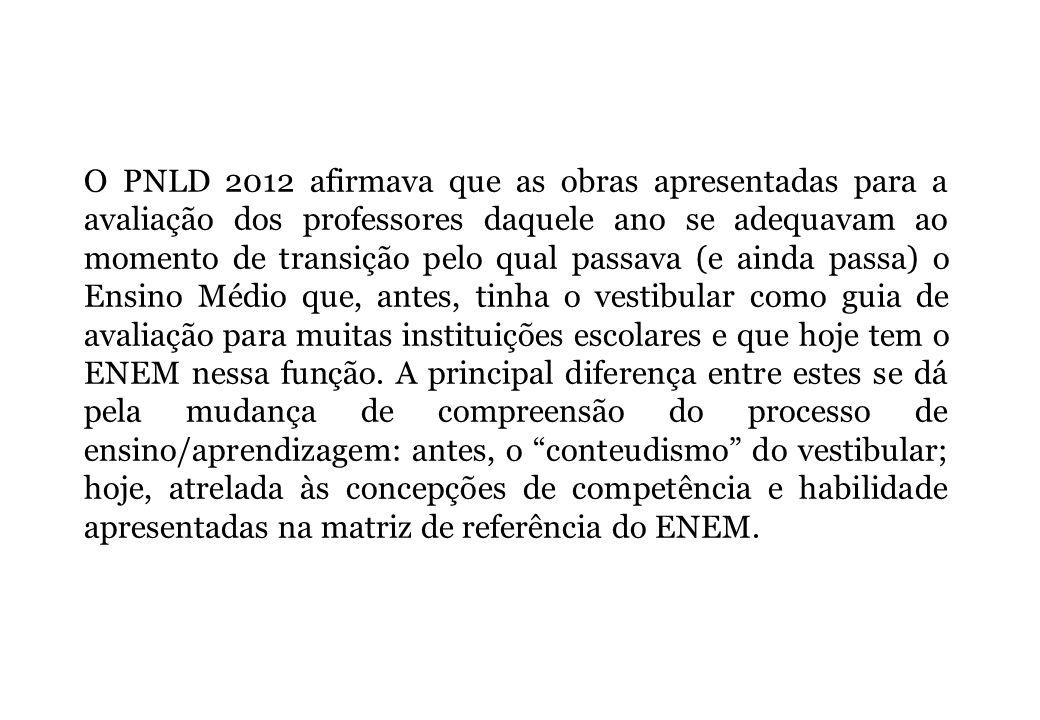 O PNLD 2012 afirmava que as obras apresentadas para a avaliação dos professores daquele ano se adequavam ao momento de transição pelo qual passava (e ainda passa) o Ensino Médio que, antes, tinha o vestibular como guia de avaliação para muitas instituições escolares e que hoje tem o ENEM nessa função.