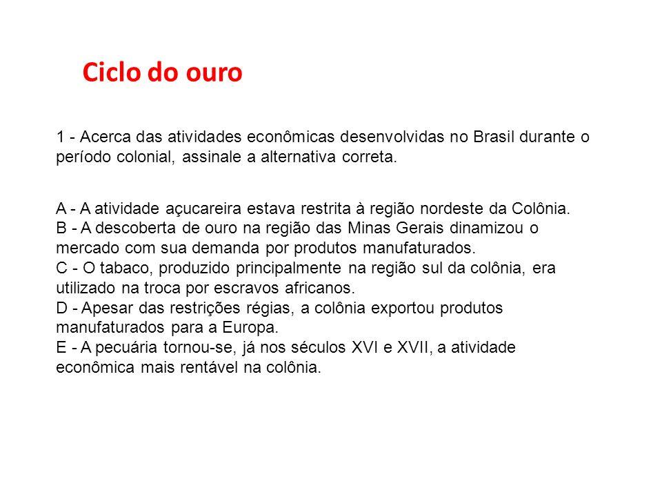 Ciclo do ouro 1 - Acerca das atividades econômicas desenvolvidas no Brasil durante o período colonial, assinale a alternativa correta.