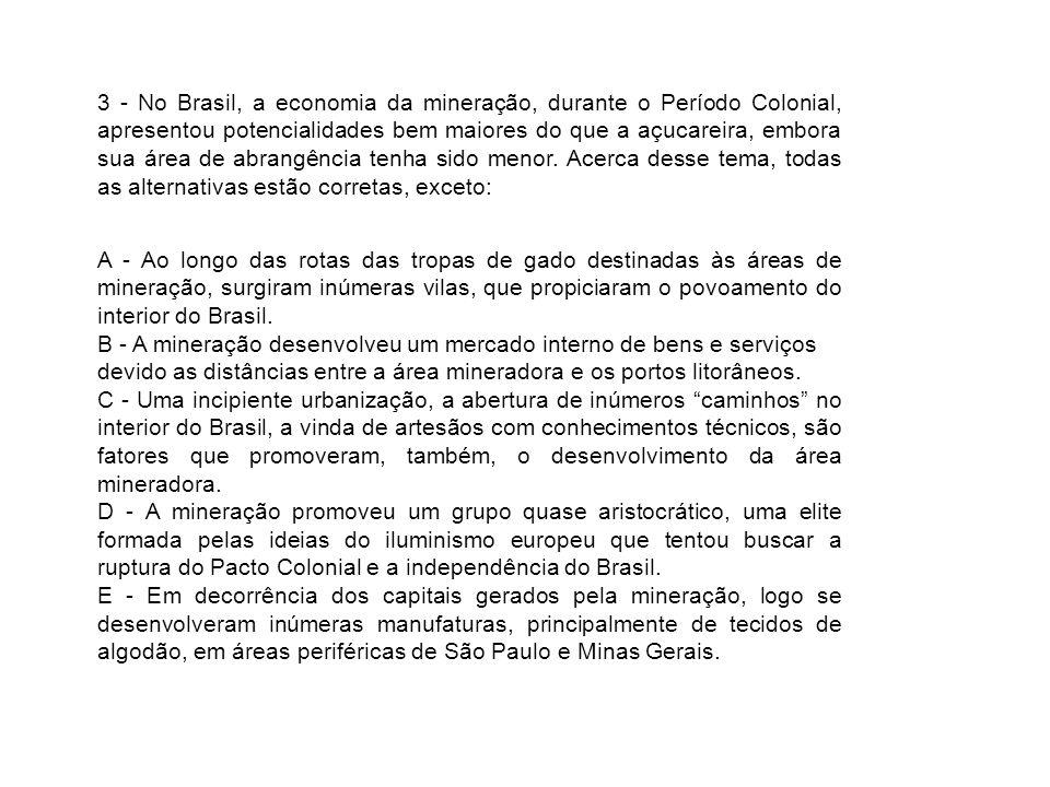 3 - No Brasil, a economia da mineração, durante o Período Colonial, apresentou potencialidades bem maiores do que a açucareira, embora sua área de abrangência tenha sido menor. Acerca desse tema, todas as alternativas estão corretas, exceto: