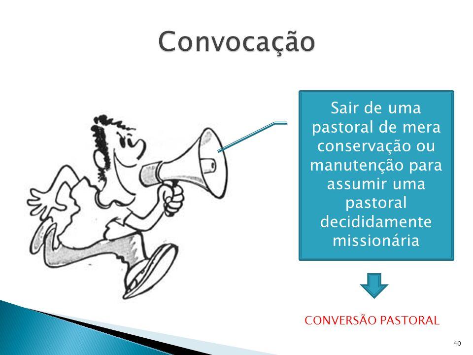 Convocação Sair de uma pastoral de mera conservação ou manutenção para assumir uma pastoral decididamente missionária.
