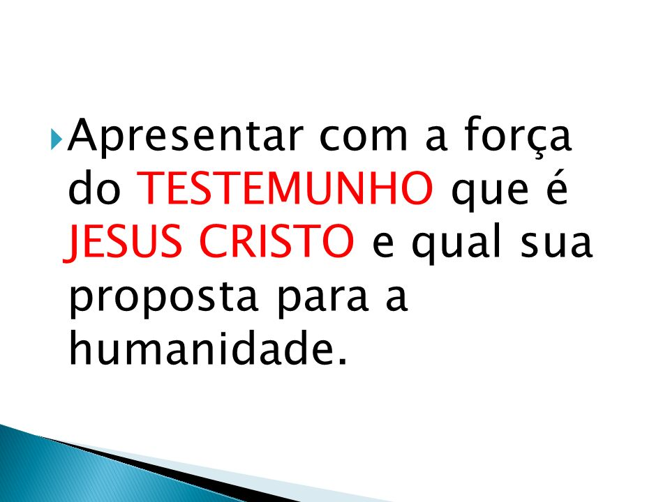 Apresentar com a força do TESTEMUNHO que é JESUS CRISTO e qual sua proposta para a humanidade.