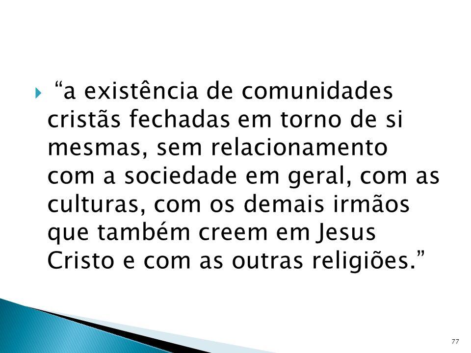 a existência de comunidades cristãs fechadas em torno de si mesmas, sem relacionamento com a sociedade em geral, com as culturas, com os demais irmãos que também creem em Jesus Cristo e com as outras religiões.