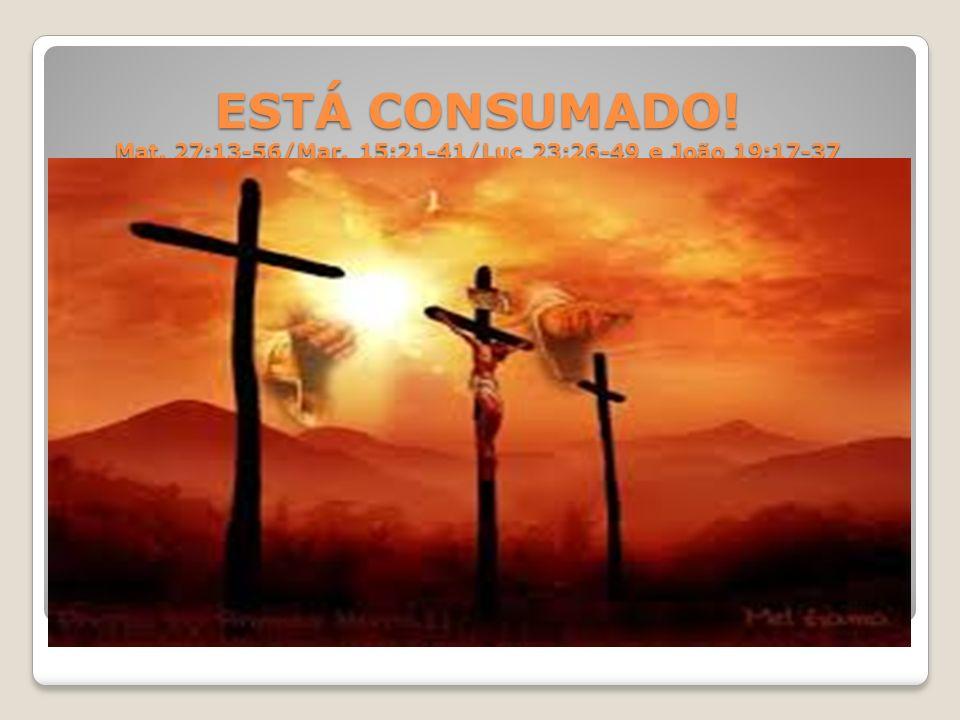 ESTÁ CONSUMADO. Mat. 27:13-56/Mar