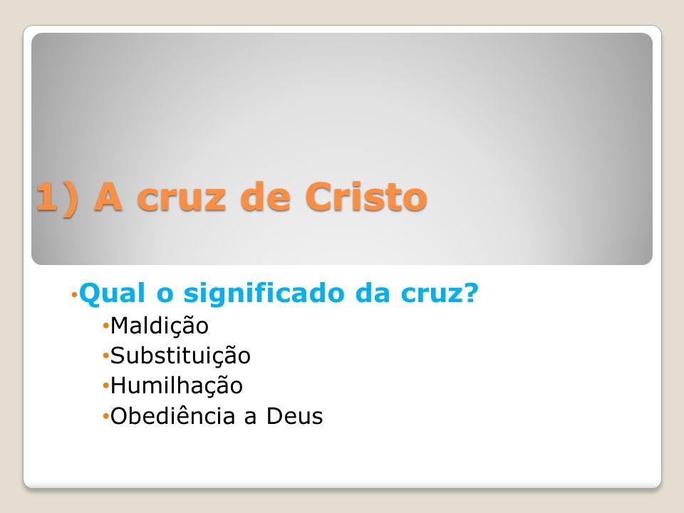 1) A cruz de Cristo Qual o significado da cruz Maldição Substituição