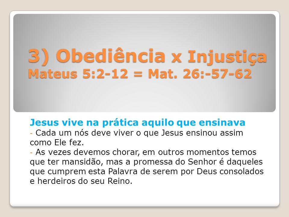 3) Obediência x Injustiça Mateus 5:2-12 = Mat. 26:-57-62