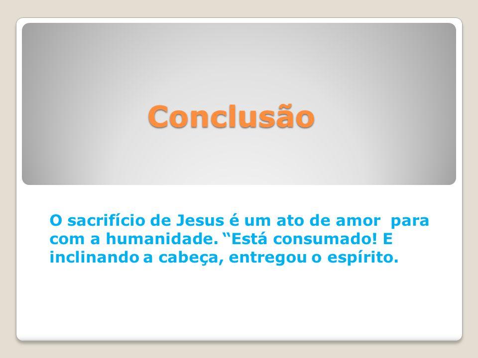Conclusão O sacrifício de Jesus é um ato de amor para com a humanidade.
