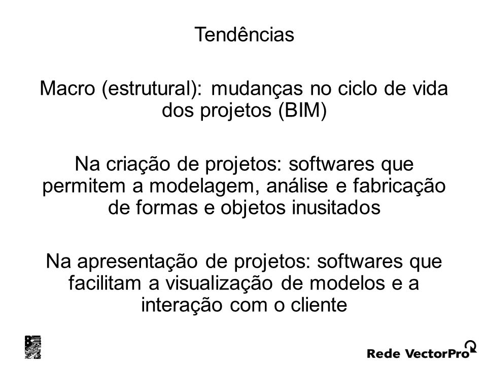 Tendências Macro (estrutural): mudanças no ciclo de vida dos projetos (BIM) Na criação de projetos: softwares que permitem a modelagem, análise e fabricação de formas e objetos inusitados Na apresentação de projetos: softwares que facilitam a visualização de modelos e a interação com o cliente