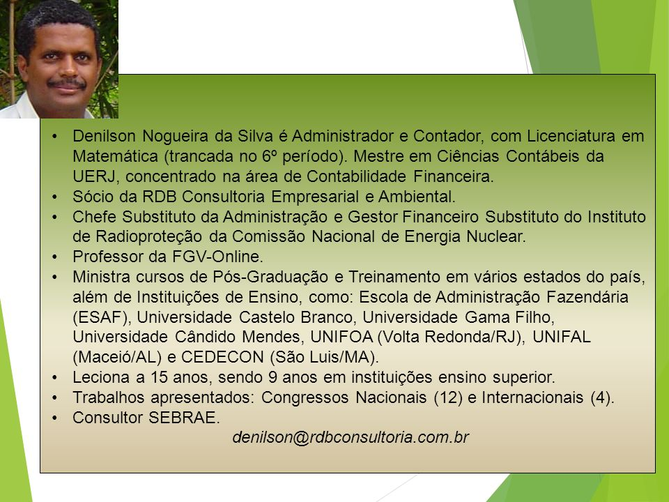 Denilson Nogueira da Silva é Administrador e Contador, com Licenciatura em Matemática (trancada no 6º período). Mestre em Ciências Contábeis da UERJ, concentrado na área de Contabilidade Financeira.