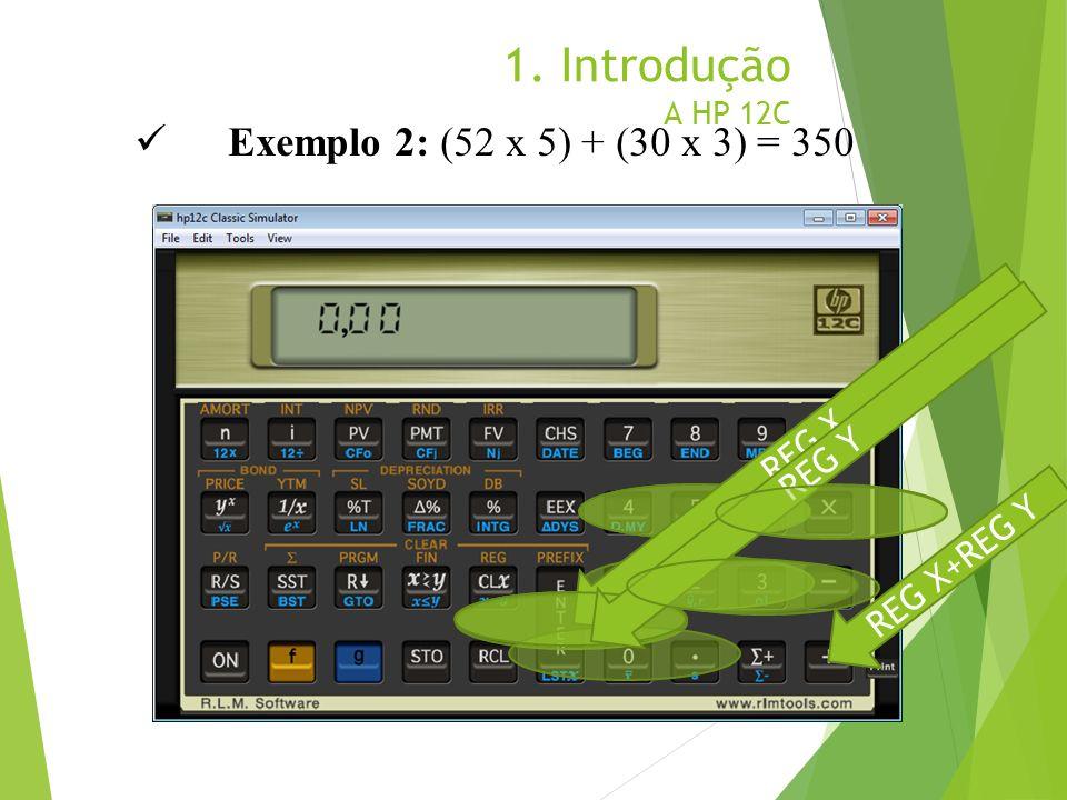 1. Introdução A HP 12C Exemplo 2: (52 x 5) + (30 x 3) = 350 REG X