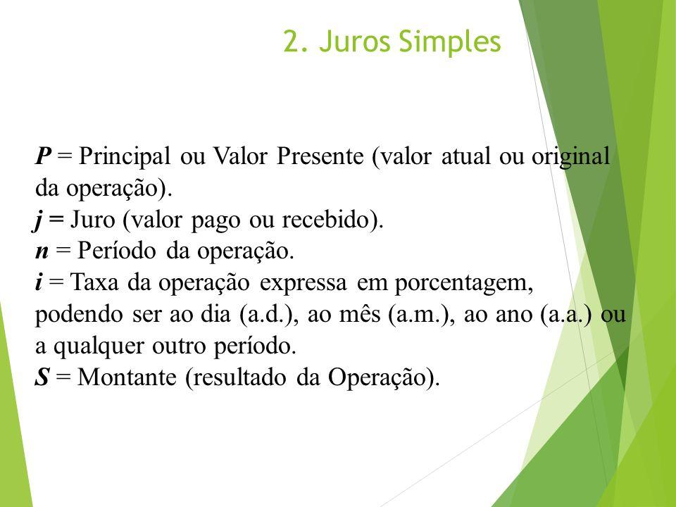 2. Juros Simples P = Principal ou Valor Presente (valor atual ou original da operação). j = Juro (valor pago ou recebido).