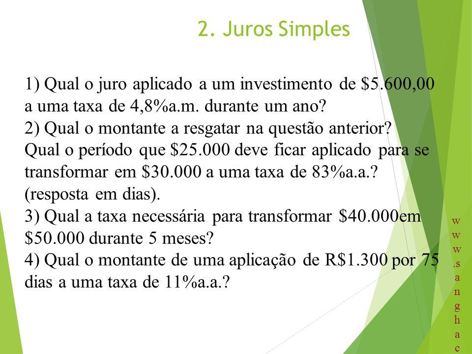 2. Juros Simples 1) Qual o juro aplicado a um investimento de $5.600,00 a uma taxa de 4,8%a.m. durante um ano