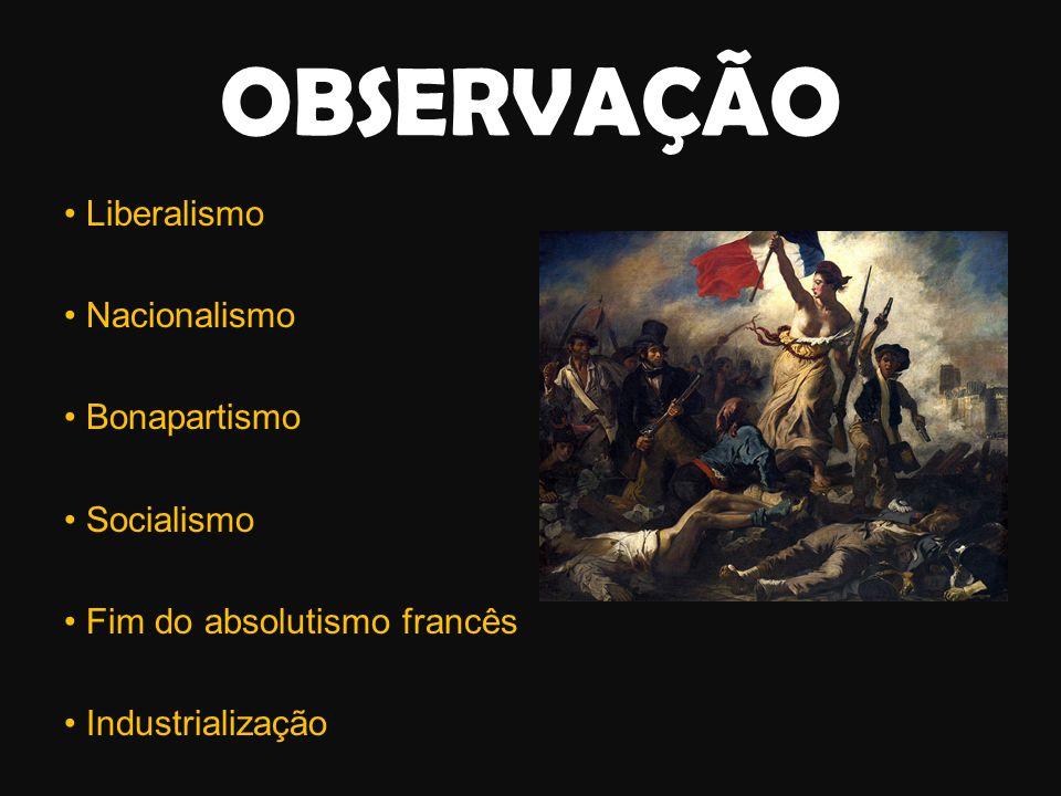 OBSERVAÇÃO • Liberalismo • Nacionalismo • Bonapartismo • Socialismo • Fim do absolutismo francês • Industrialização