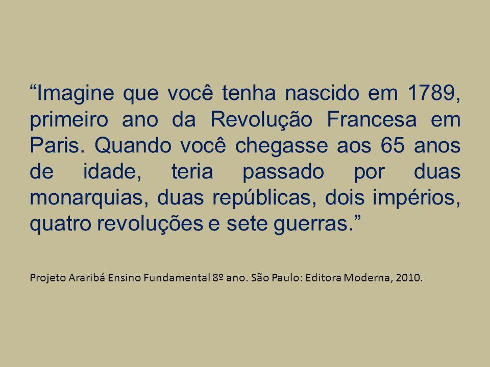 Imagine que você tenha nascido em 1789, primeiro ano da Revolução Francesa em Paris. Quando você chegasse aos 65 anos de idade, teria passado por duas monarquias, duas repúblicas, dois impérios, quatro revoluções e sete guerras.