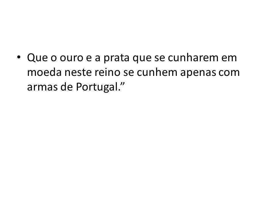 Que o ouro e a prata que se cunharem em moeda neste reino se cunhem apenas com armas de Portugal.