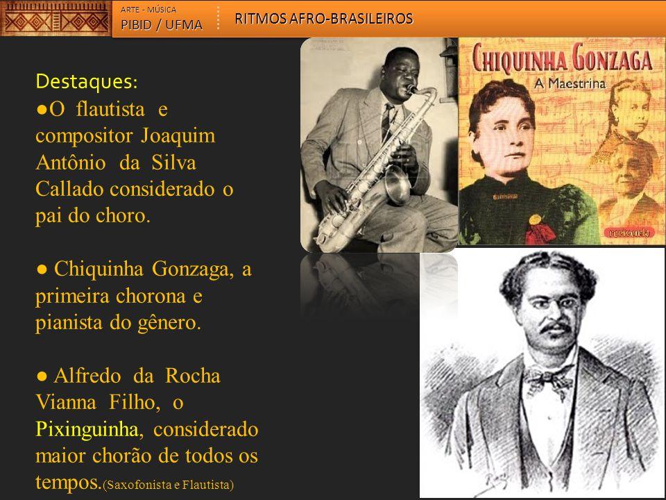 ● Chiquinha Gonzaga, a primeira chorona e pianista do gênero.