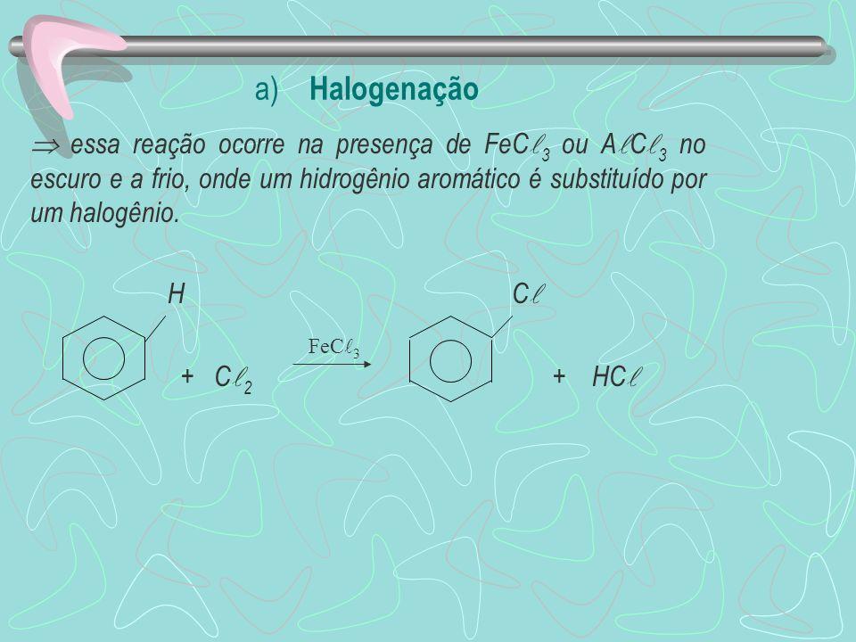 a) Halogenação  essa reação ocorre na presença de FeC3 ou AC3 no escuro e a frio, onde um hidrogênio aromático é substituído por um halogênio.