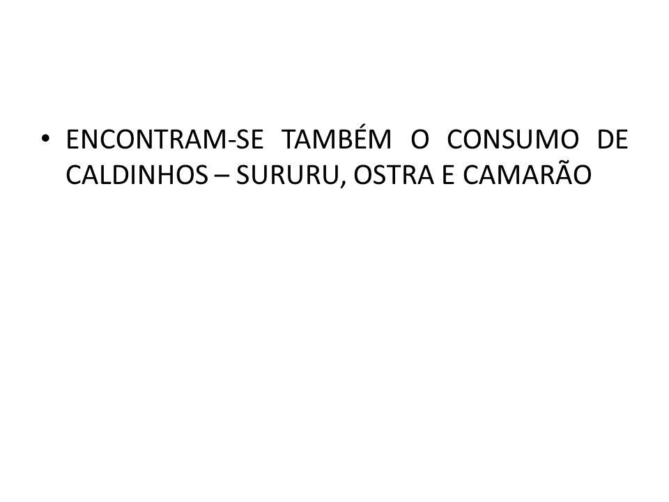 ENCONTRAM-SE TAMBÉM O CONSUMO DE CALDINHOS – SURURU, OSTRA E CAMARÃO