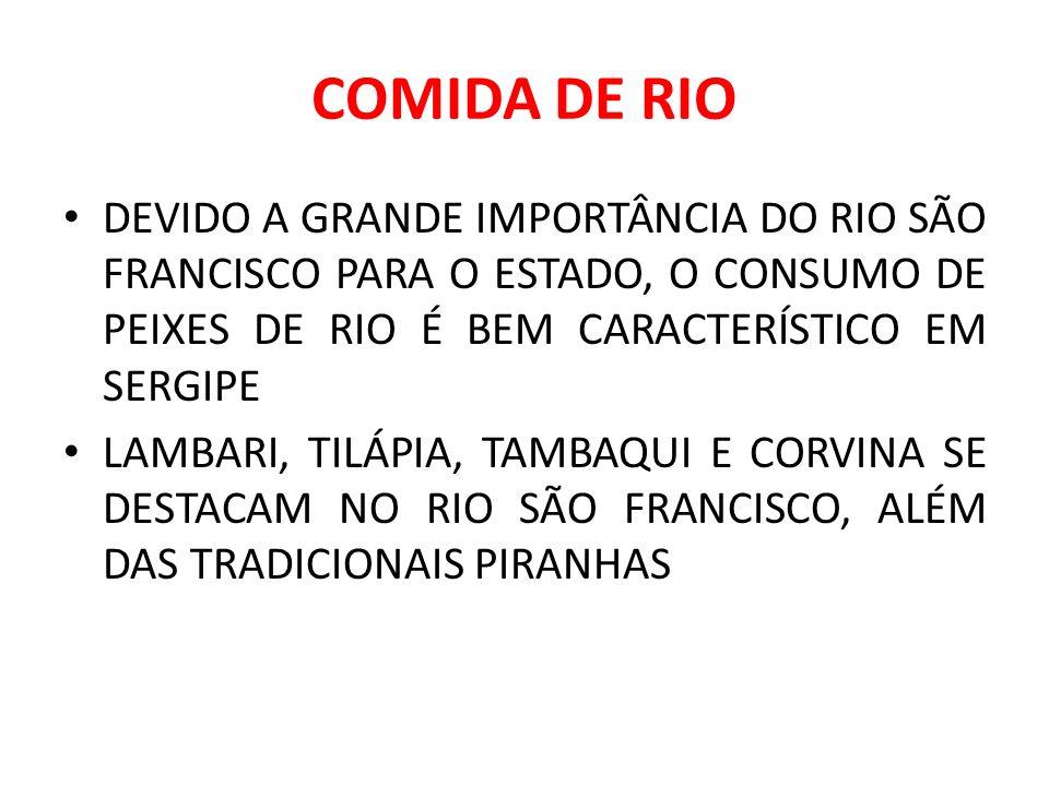 COMIDA DE RIO DEVIDO A GRANDE IMPORTÂNCIA DO RIO SÃO FRANCISCO PARA O ESTADO, O CONSUMO DE PEIXES DE RIO É BEM CARACTERÍSTICO EM SERGIPE.