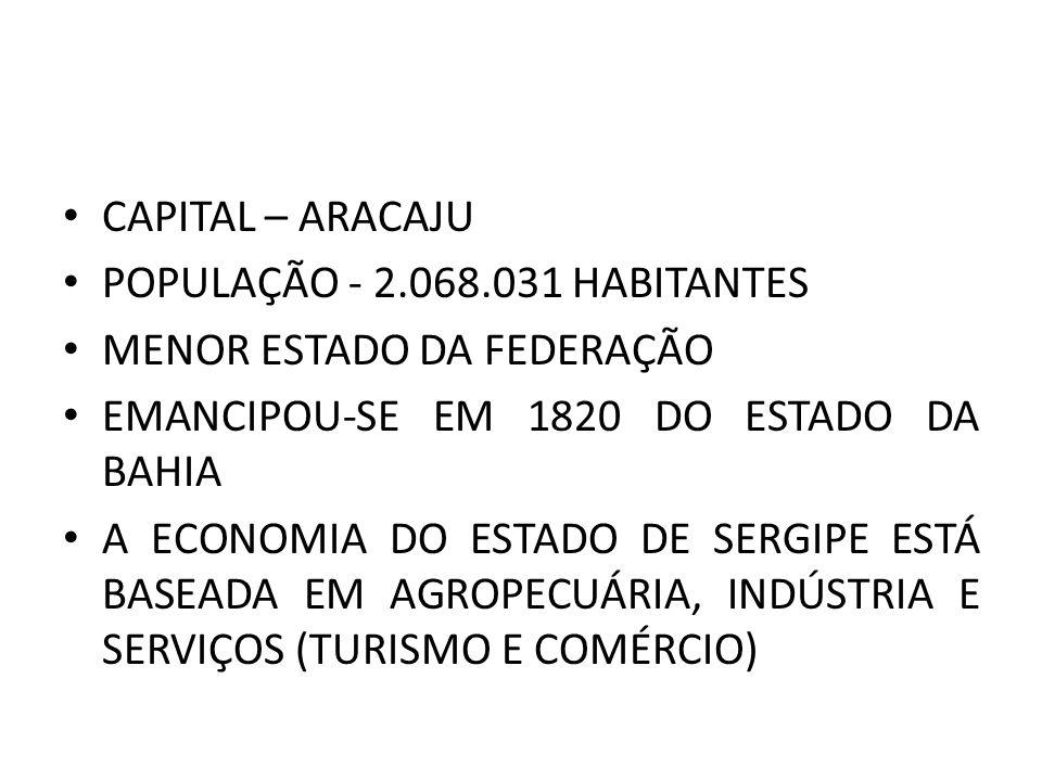 CAPITAL – ARACAJU POPULAÇÃO - 2.068.031 HABITANTES. MENOR ESTADO DA FEDERAÇÃO. EMANCIPOU-SE EM 1820 DO ESTADO DA BAHIA.