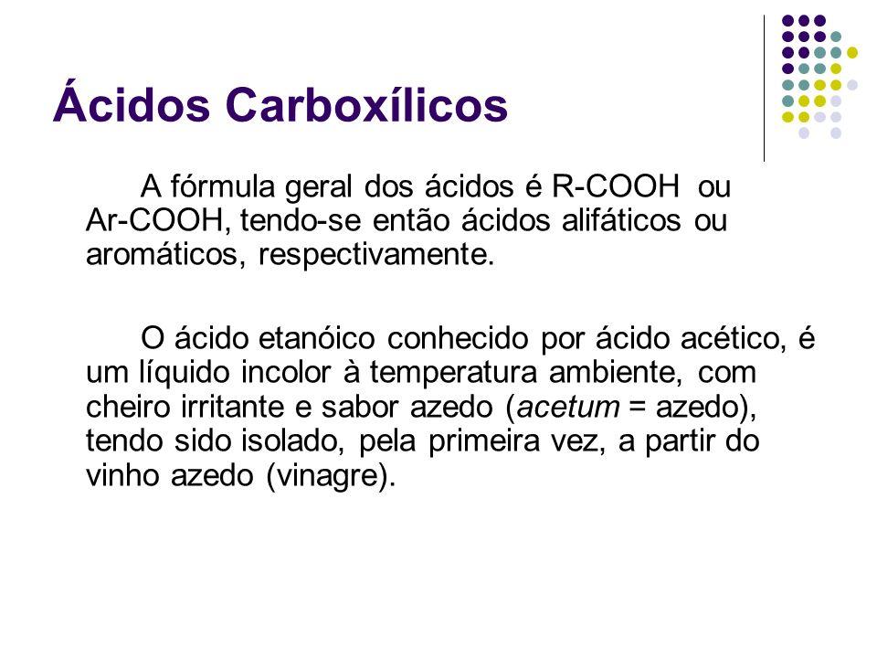 Ácidos Carboxílicos A fórmula geral dos ácidos é R-COOH ou Ar-COOH, tendo-se então ácidos alifáticos ou aromáticos, respectivamente.