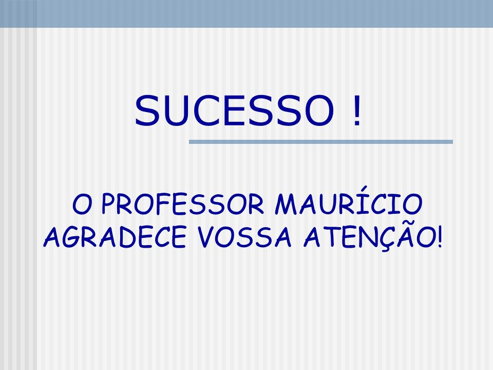 O PROFESSOR MAURÍCIO AGRADECE VOSSA ATENÇÃO!
