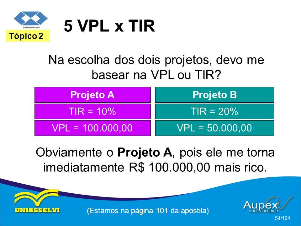 5 VPL x TIR Tópico 2. Na escolha dos dois projetos, devo me basear na VPL ou TIR Projeto A. Projeto B.